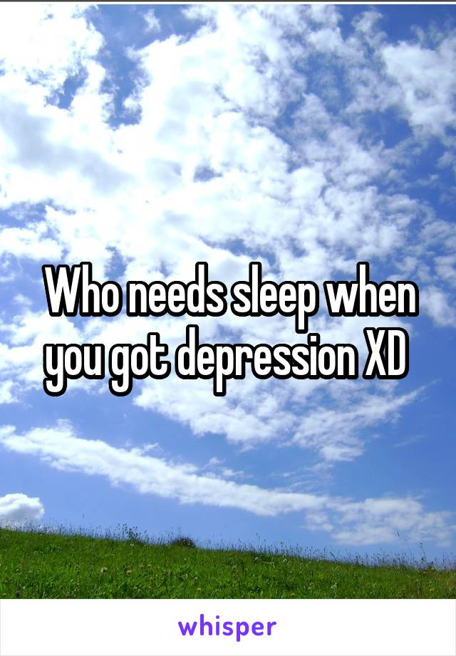 Who needs sleep when you got depression XD