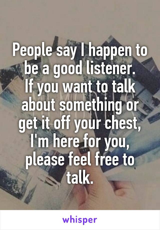 People say I happen to be a good listener. If you want to talk about something or get it off your chest, I'm here for you, please feel free to talk.