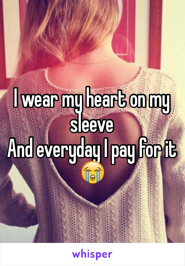 I wear my heart on my sleeve And everyday I pay for it 😭