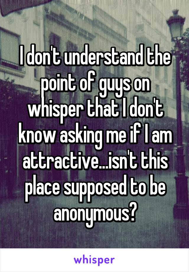 I don't understand the point of guys on whisper that I don't know asking me if I am attractive...isn't this place supposed to be anonymous?
