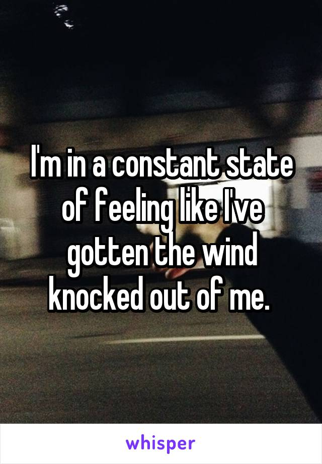 I'm in a constant state of feeling like I've gotten the wind knocked out of me.