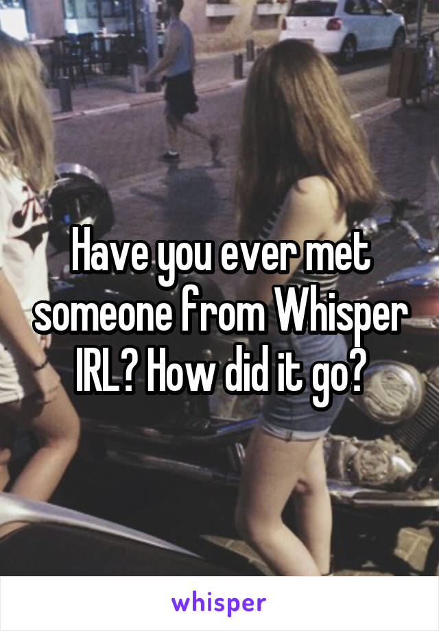 Have you ever met someone from Whisper IRL? How did it go?