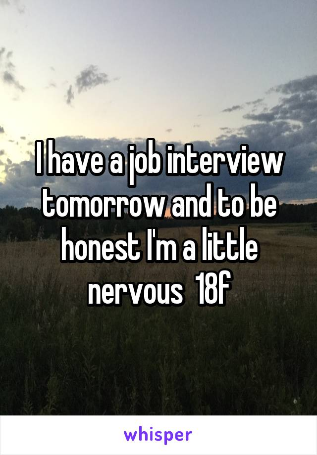 I have a job interview tomorrow and to be honest I'm a little nervous  18f