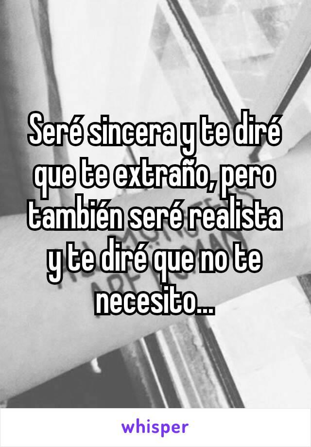 Seré sincera y te diré que te extraño, pero también seré realista y te diré que no te necesito...