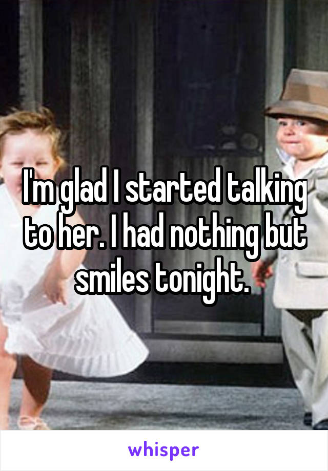 I'm glad I started talking to her. I had nothing but smiles tonight.