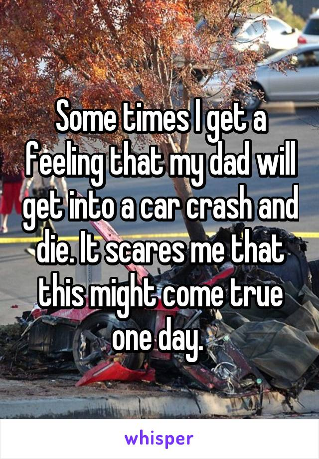 Some times I get a feeling that my dad will get into a car crash and die. It scares me that this might come true one day.
