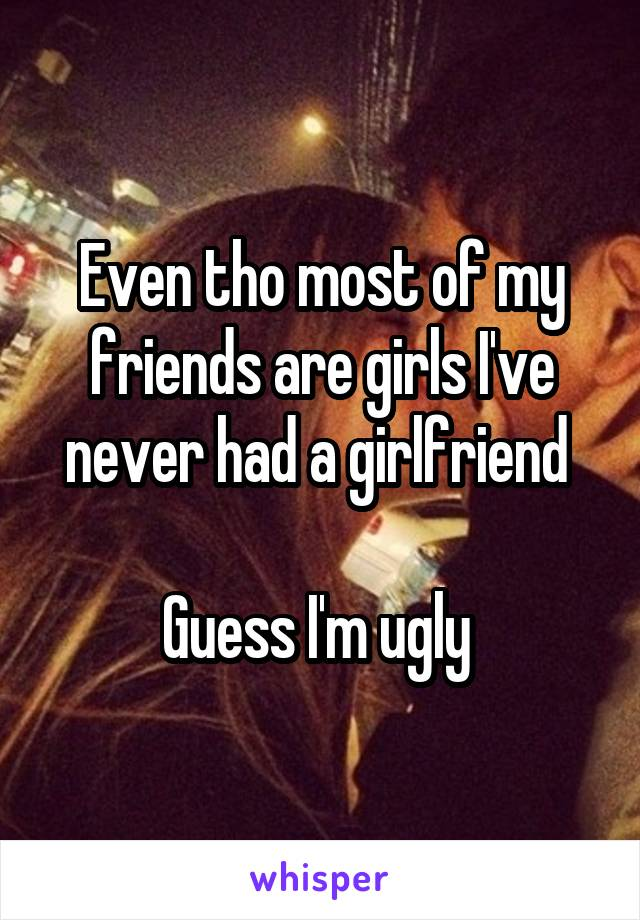 Even tho most of my friends are girls I've never had a girlfriend   Guess I'm ugly