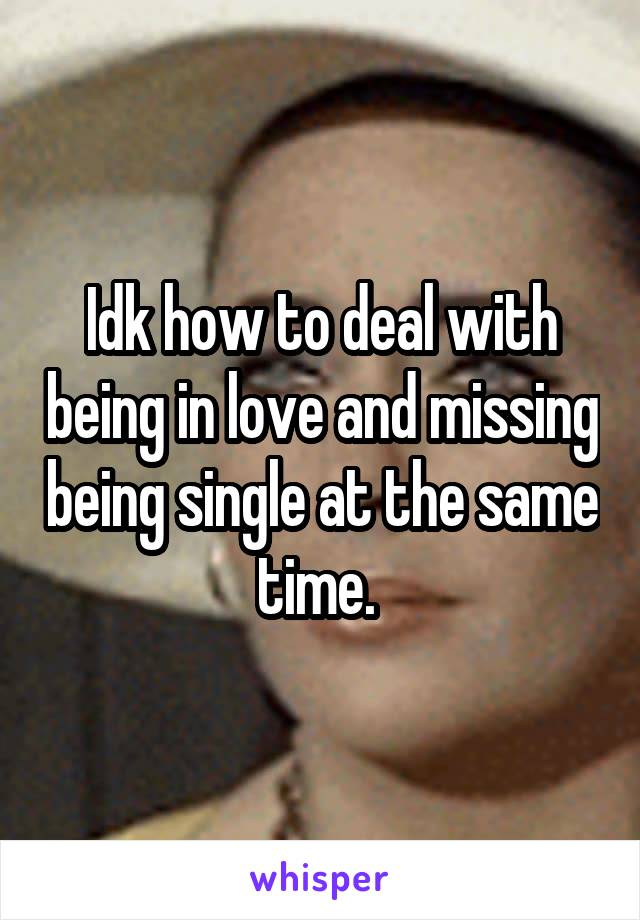 Idk how to deal with being in love and missing being single at the same time.