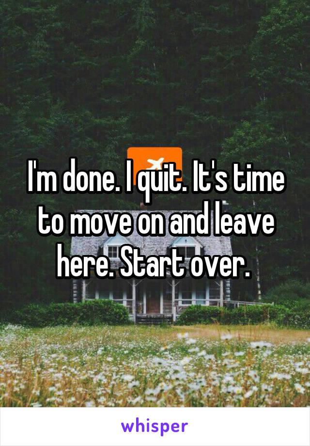 I'm done. I quit. It's time to move on and leave here. Start over.