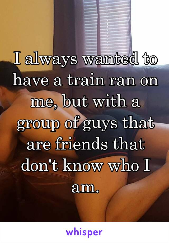 I always wanted to have a train ran on me, but with a group of guys that are friends that don't know who I am.