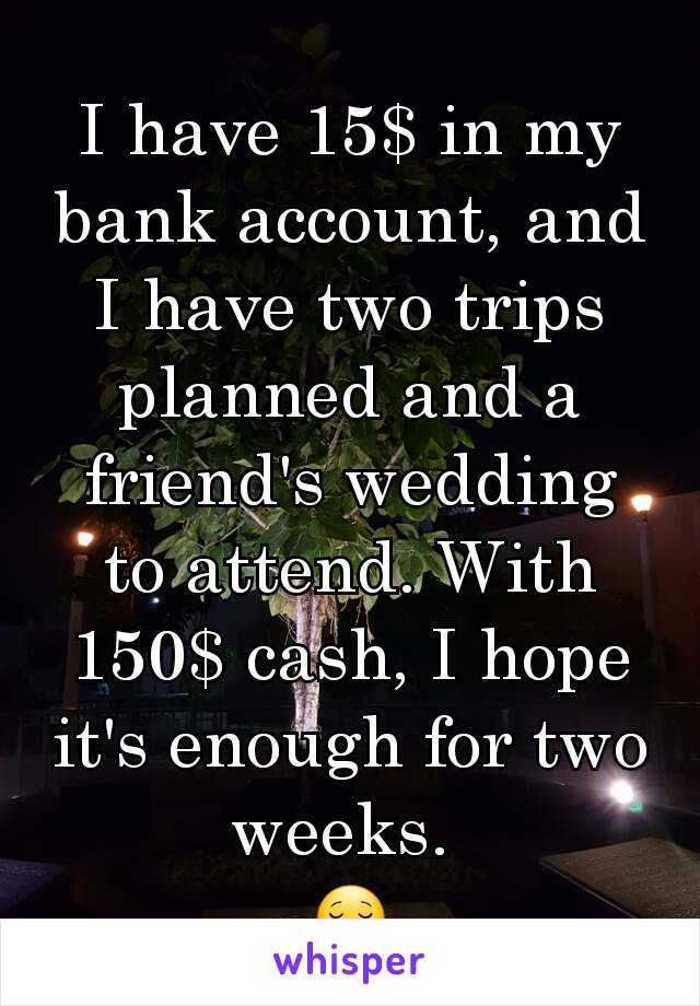 I have 15$ in my bank account, and I have two trips planned and a friend's wedding to attend. With 150$ cash, I hope it's enough for two weeks.  😌