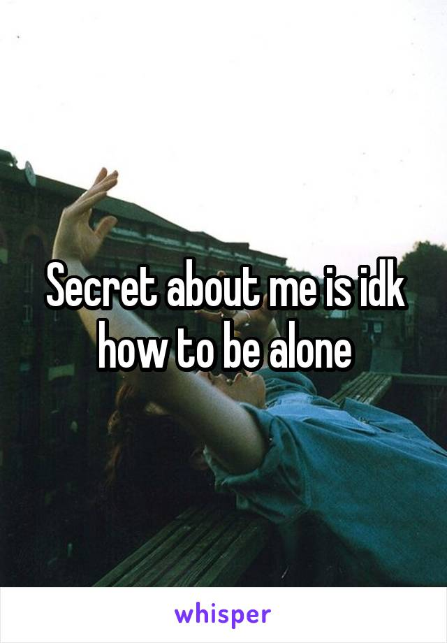 Secret about me is idk how to be alone