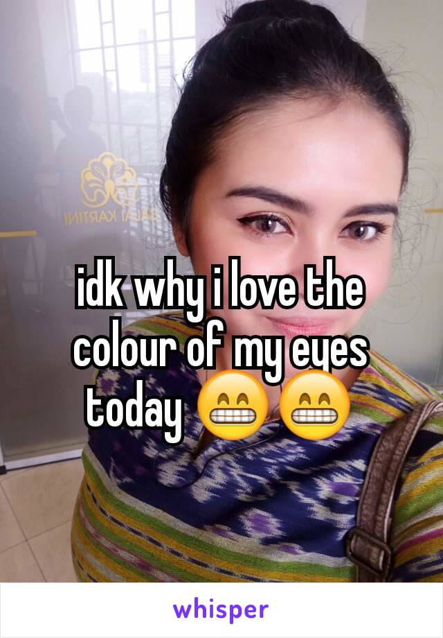 idk why i love the colour of my eyes today 😁😁