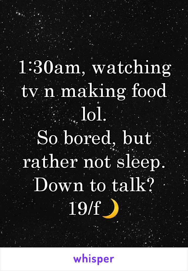 1:30am, watching tv n making food lol. So bored, but rather not sleep. Down to talk? 19/f🌙