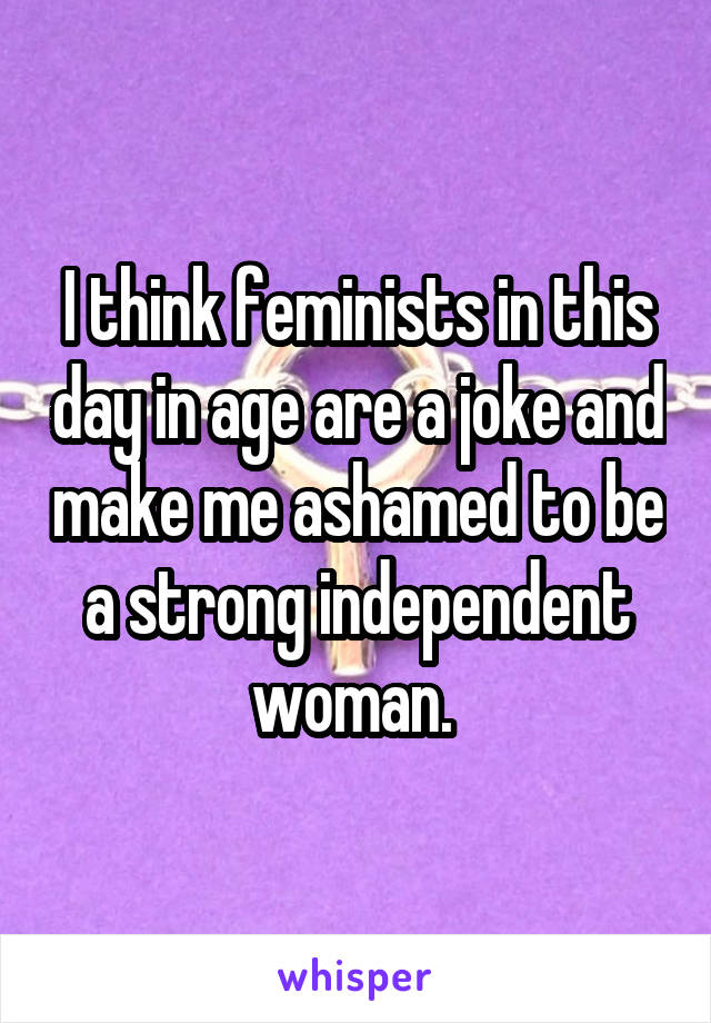 I think feminists in this day in age are a joke and make me ashamed to be a strong independent woman.