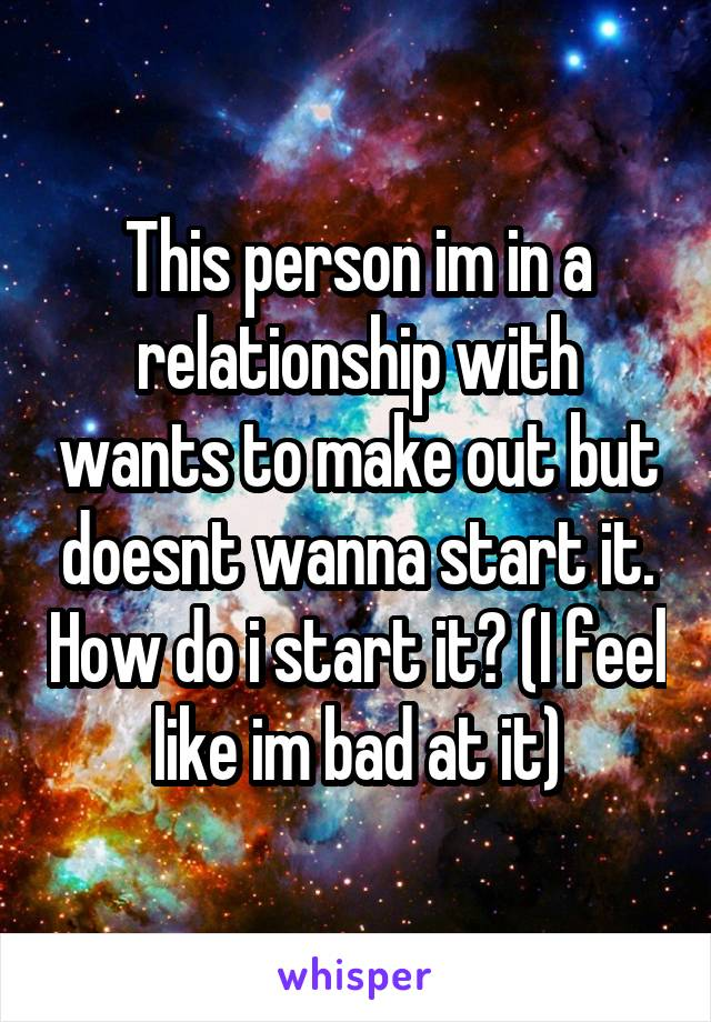 This person im in a relationship with wants to make out but doesnt wanna start it. How do i start it? (I feel like im bad at it)