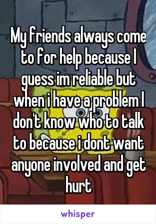 My friends always come to for help because I guess im reliable but when i have a problem I don't know who to talk to because i dont want anyone involved and get hurt