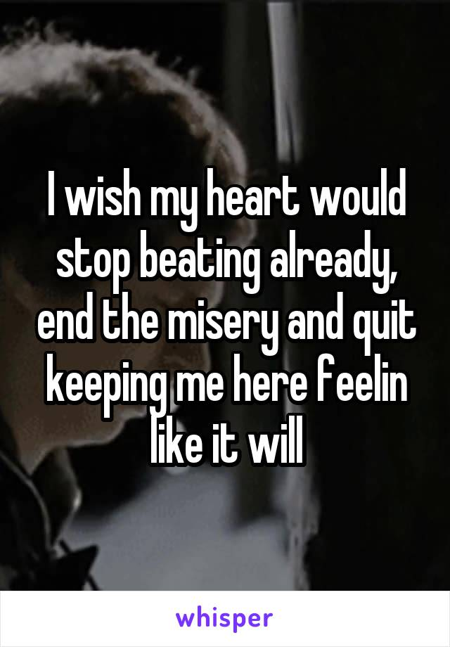 I wish my heart would stop beating already, end the misery and quit keeping me here feelin like it will