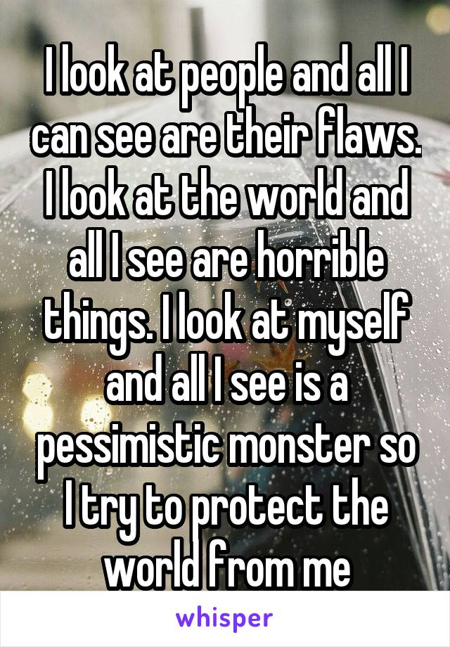 I look at people and all I can see are their flaws. I look at the world and all I see are horrible things. I look at myself and all I see is a pessimistic monster so I try to protect the world from me