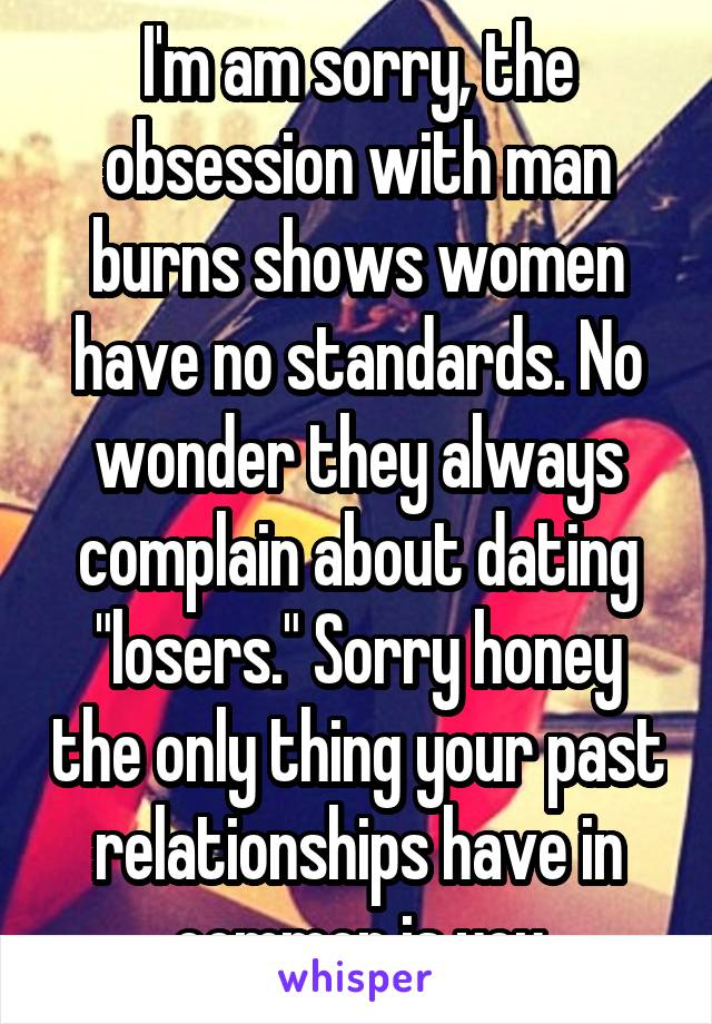 "I'm am sorry, the obsession with man burns shows women have no standards. No wonder they always complain about dating ""losers."" Sorry honey the only thing your past relationships have in common is you"