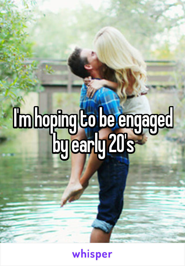 I'm hoping to be engaged by early 20's