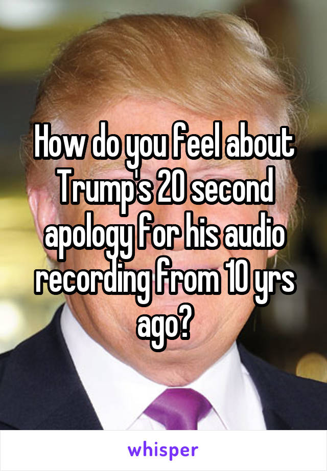 How do you feel about Trump's 20 second apology for his audio recording from 10 yrs ago?