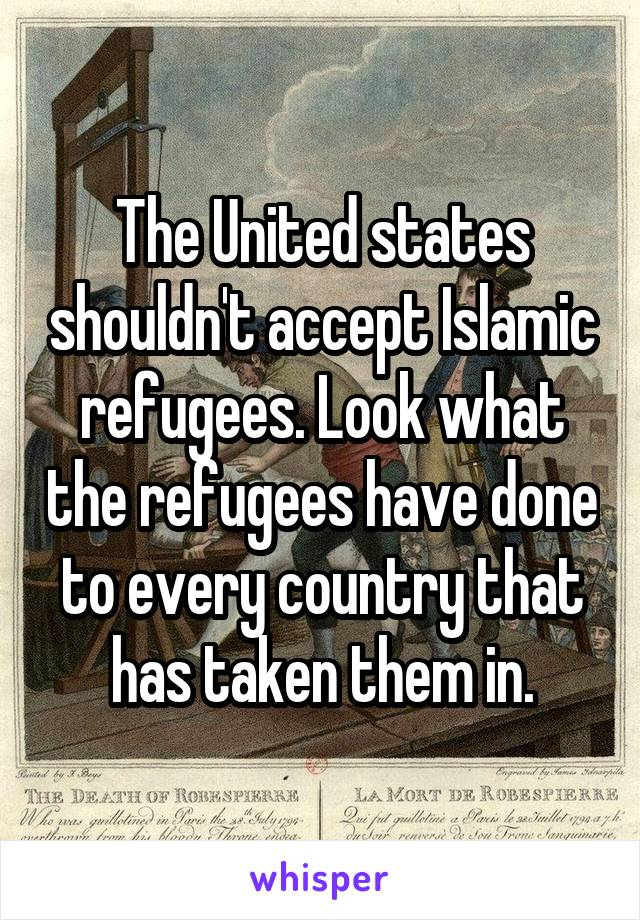 The United states shouldn't accept Islamic refugees. Look what the refugees have done to every country that has taken them in.