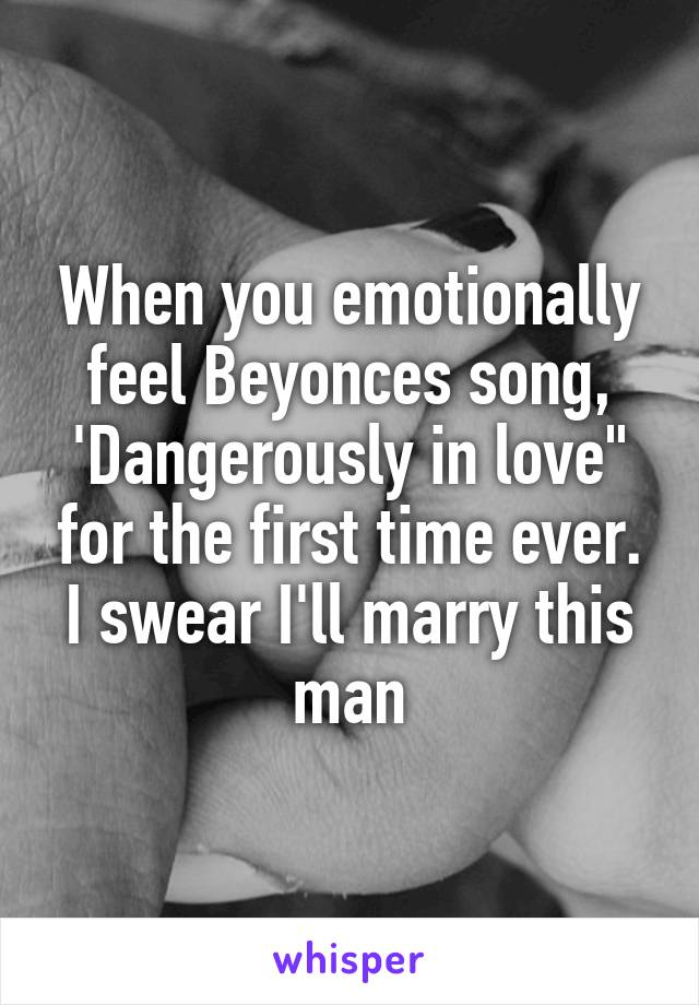 "When you emotionally feel Beyonces song, 'Dangerously in love"" for the first time ever. I swear I'll marry this man"