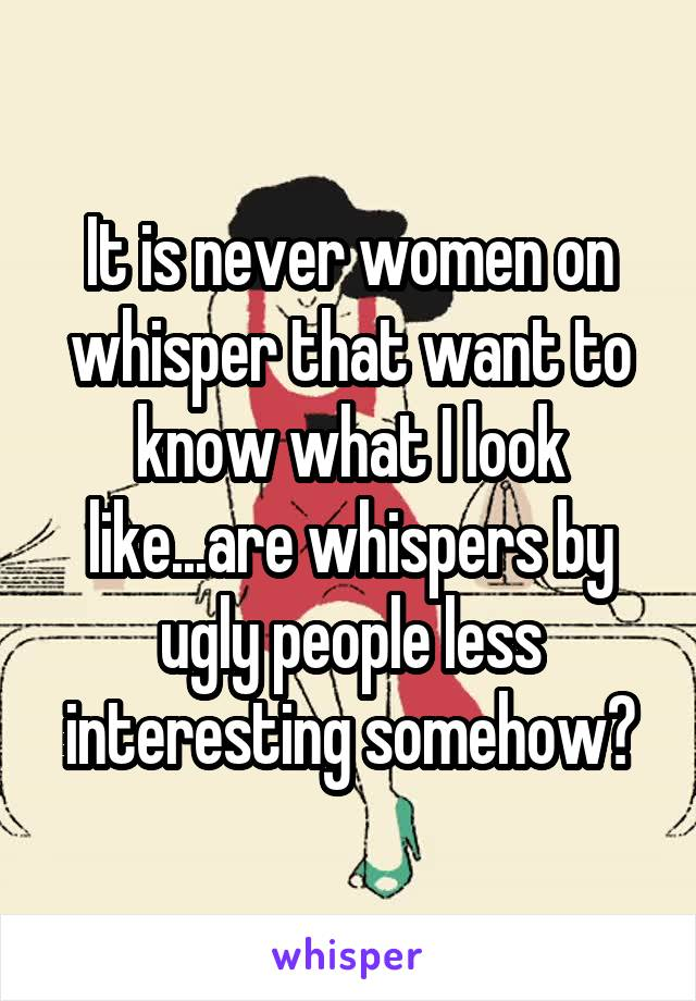 It is never women on whisper that want to know what I look like...are whispers by ugly people less interesting somehow?