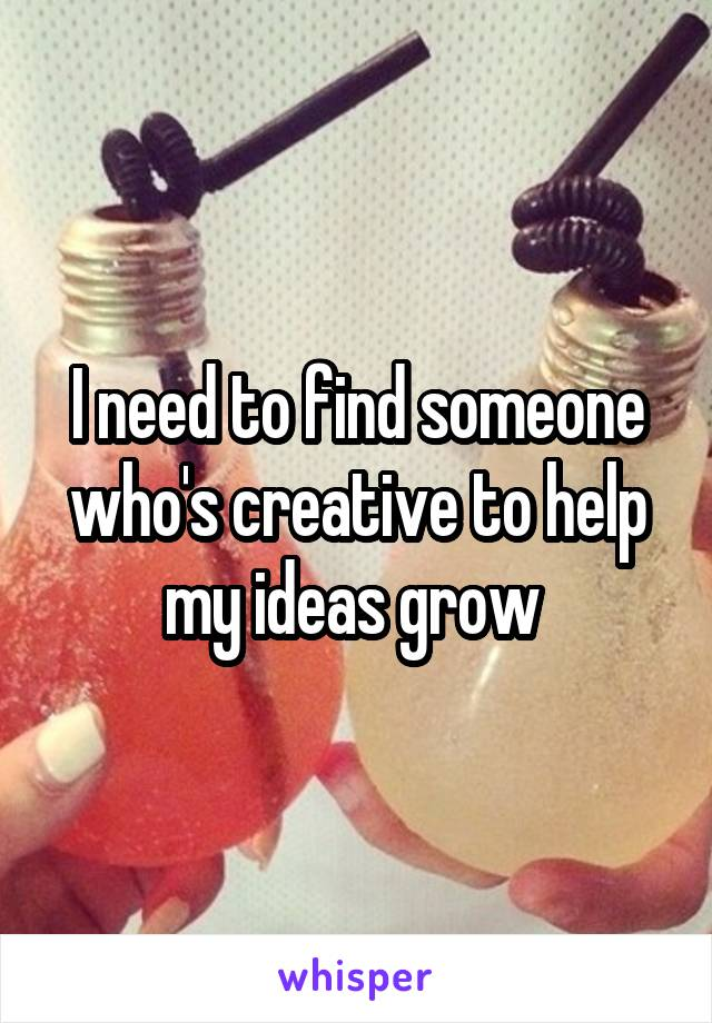 I need to find someone who's creative to help my ideas grow