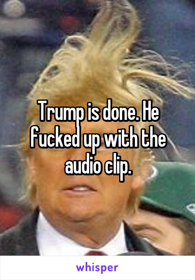 Trump is done. He fucked up with the audio clip.