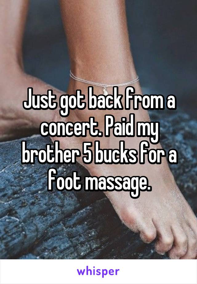 Just got back from a concert. Paid my brother 5 bucks for a foot massage.