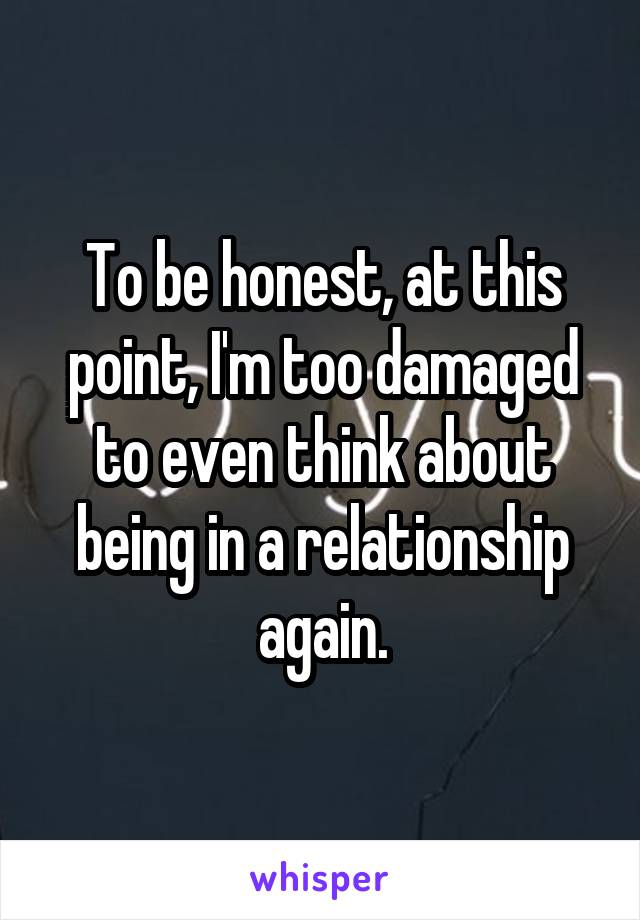 To be honest, at this point, I'm too damaged to even think about being in a relationship again.