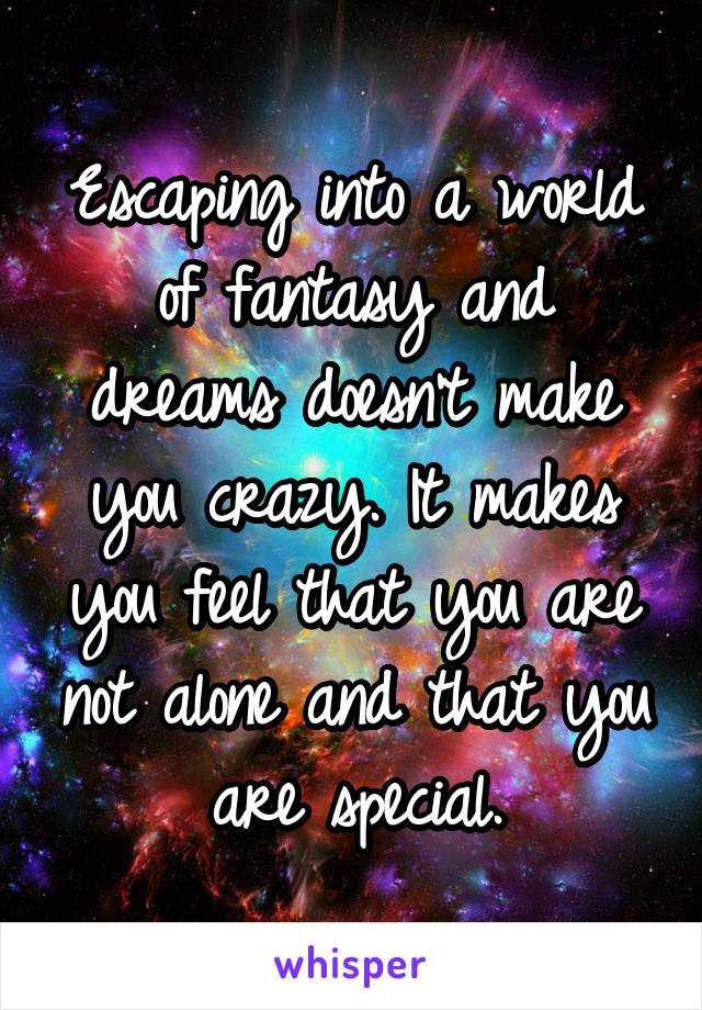 Escaping into a world of fantasy and dreams doesn't make you crazy. It makes you feel that you are not alone and that you are special.