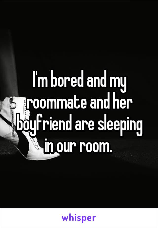 I'm bored and my roommate and her boyfriend are sleeping in our room.