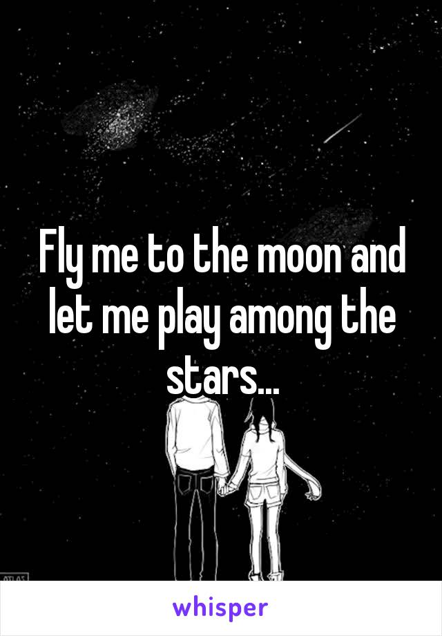 Fly me to the moon and let me play among the stars...