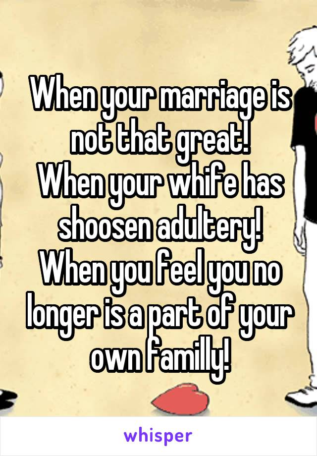 When your marriage is not that great! When your whife has shoosen adultery! When you feel you no longer is a part of your own familly!