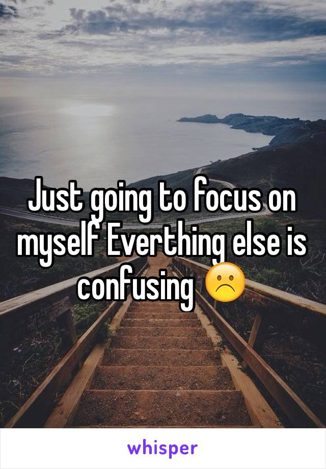 Just going to focus on myself Everthing else is confusing ☹️