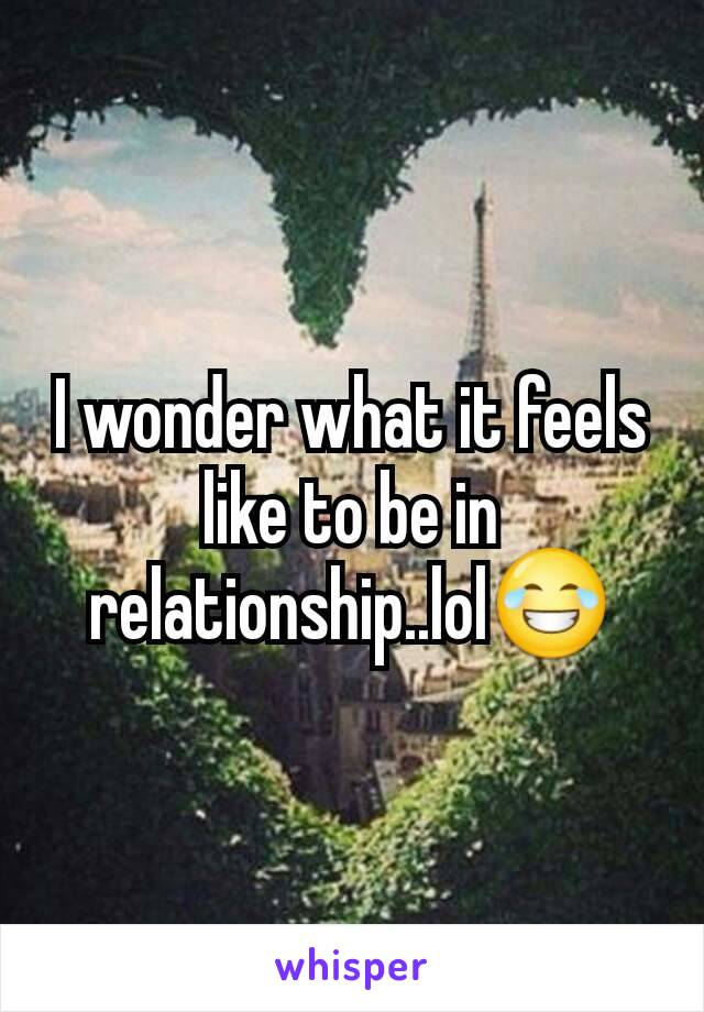 I wonder what it feels like to be in relationship..lol😂