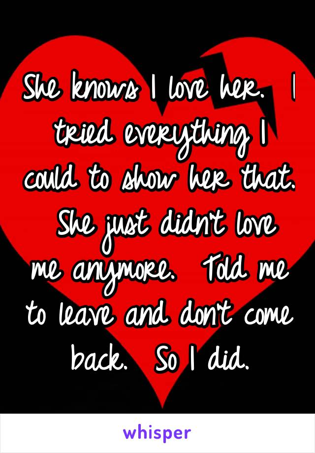 She knows I love her.  I tried everything I could to show her that.  She just didn't love me anymore.  Told me to leave and don't come back.  So I did.