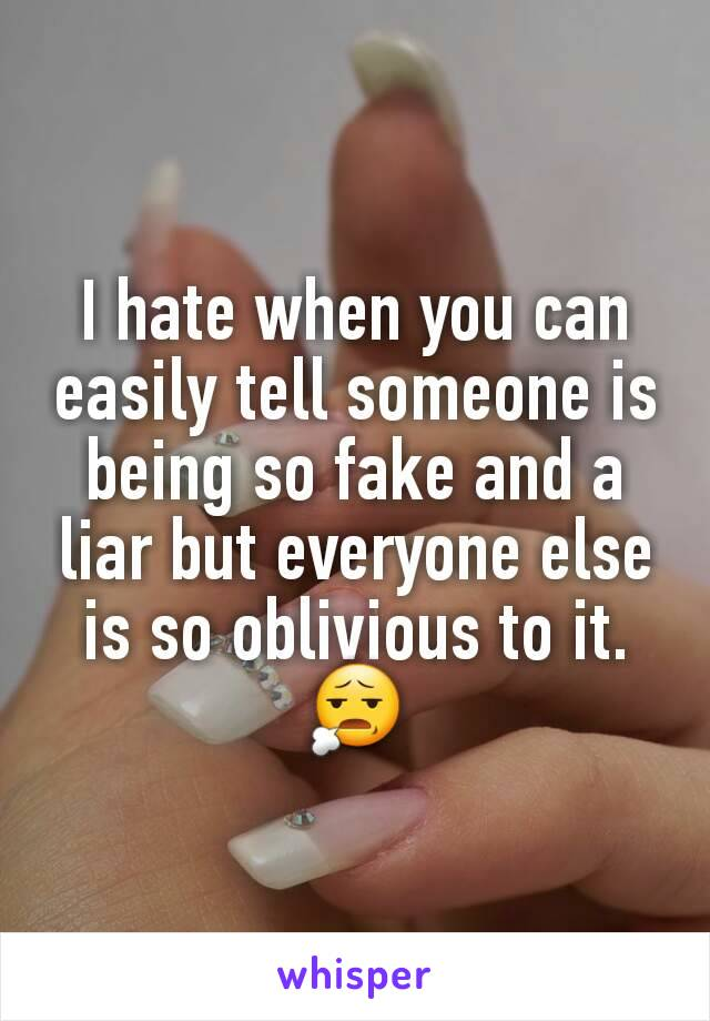 I hate when you can easily tell someone is being so fake and a liar but everyone else is so oblivious to it. 😧
