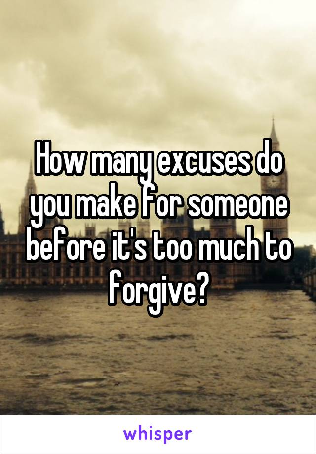 How many excuses do you make for someone before it's too much to forgive?