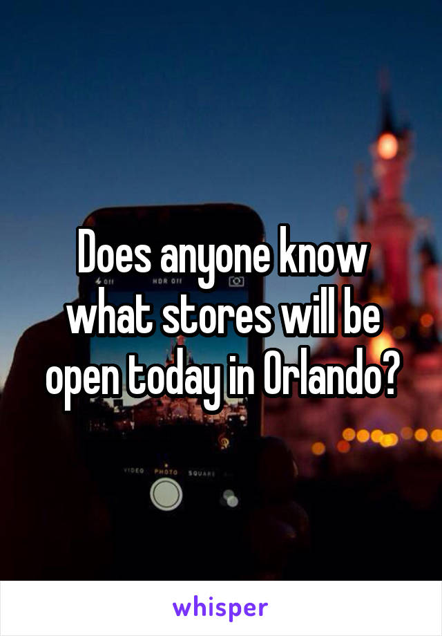 Does anyone know what stores will be open today in Orlando?