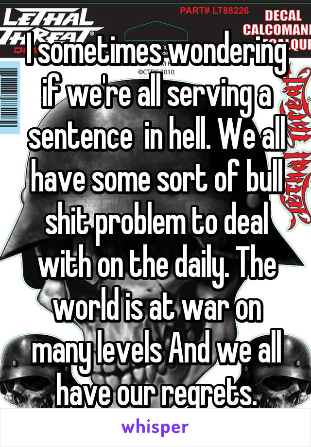 I sometimes wondering if we're all serving a sentence  in hell. We all have some sort of bull shit problem to deal with on the daily. The world is at war on many levels And we all have our regrets.