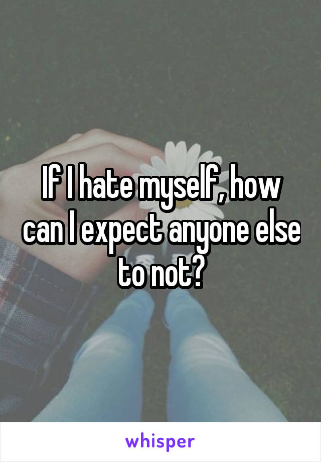 If I hate myself, how can I expect anyone else to not?