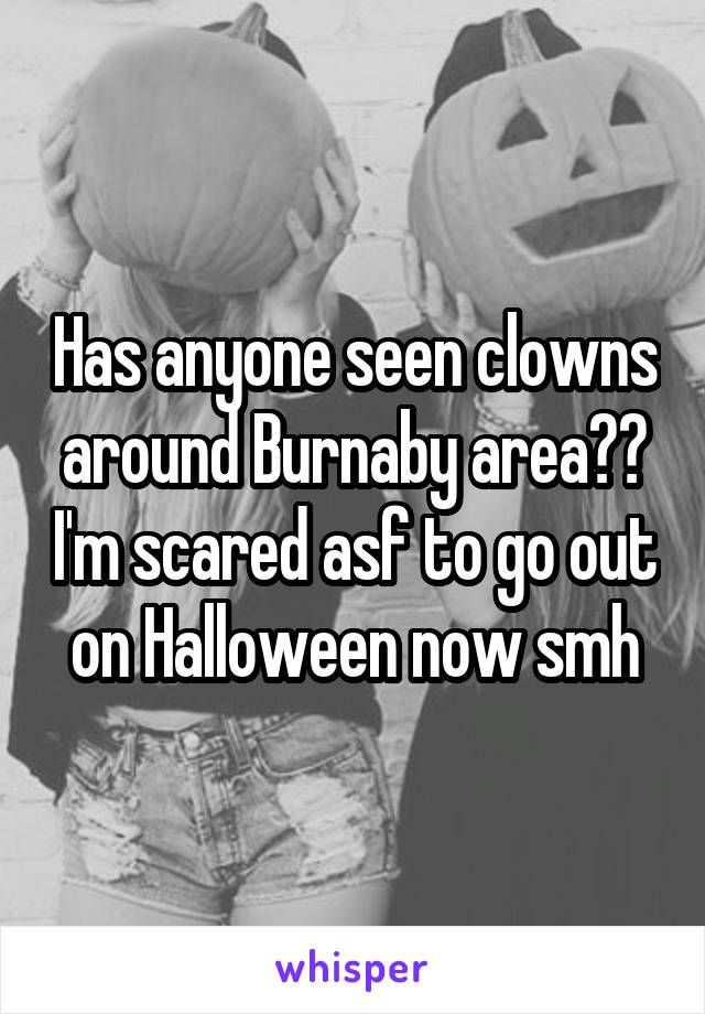 Has anyone seen clowns around Burnaby area?? I'm scared asf to go out on Halloween now smh