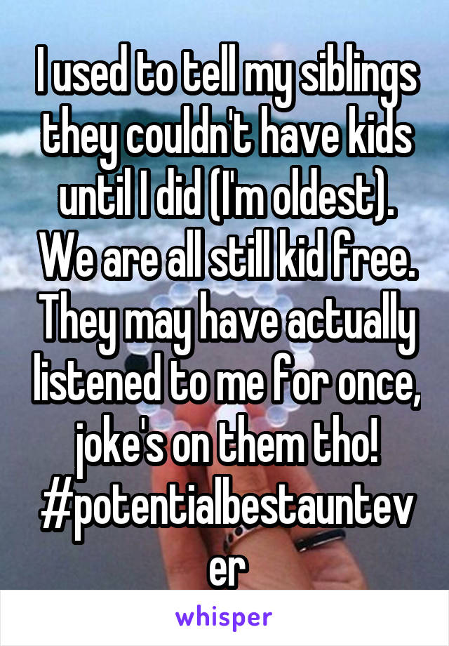 I used to tell my siblings they couldn't have kids until I did (I'm oldest). We are all still kid free. They may have actually listened to me for once, joke's on them tho! #potentialbestauntever