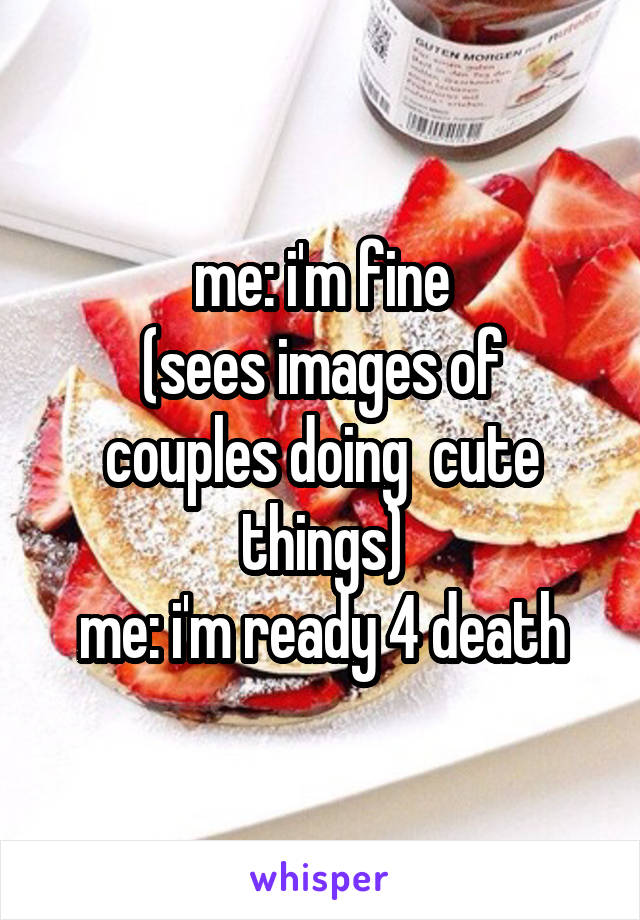 me: i'm fine (sees images of couples doing  cute things) me: i'm ready 4 death