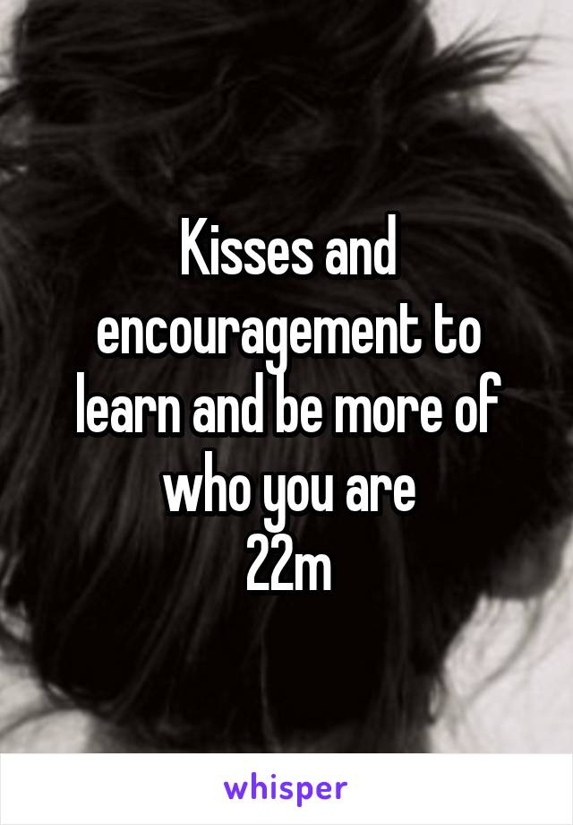 Kisses and encouragement to learn and be more of who you are 22m