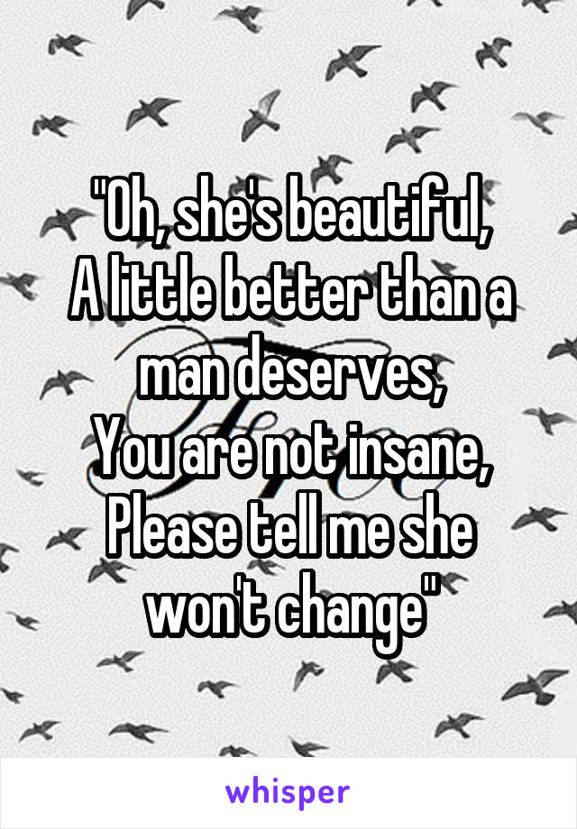 """""""Oh, she's beautiful, A little better than a man deserves, You are not insane, Please tell me she won't change"""""""